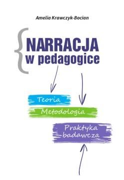 Narracja w pedagogice. Teoria. Metodologia. Praktyka badawcza