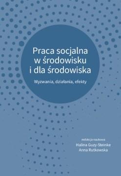 Praca socjalna w środowisku i dla środowiska : wyzwania, działania, efekty